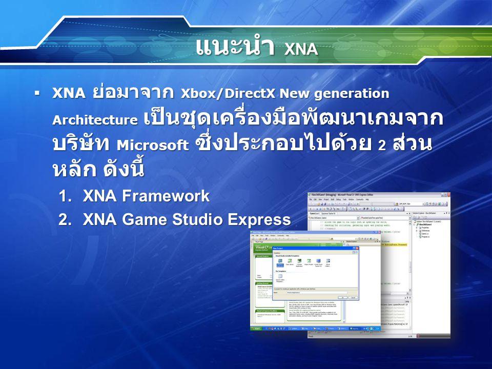 แนะนำ XNA  XNA ย่อมาจาก Xbox/DirectX New generation Architecture เป็นชุดเครื่องมือพัฒนาเกมจาก บริษัท Microsoft ซึ่งประกอบไปด้วย 2 ส่วน หลัก ดังนี้ 1.