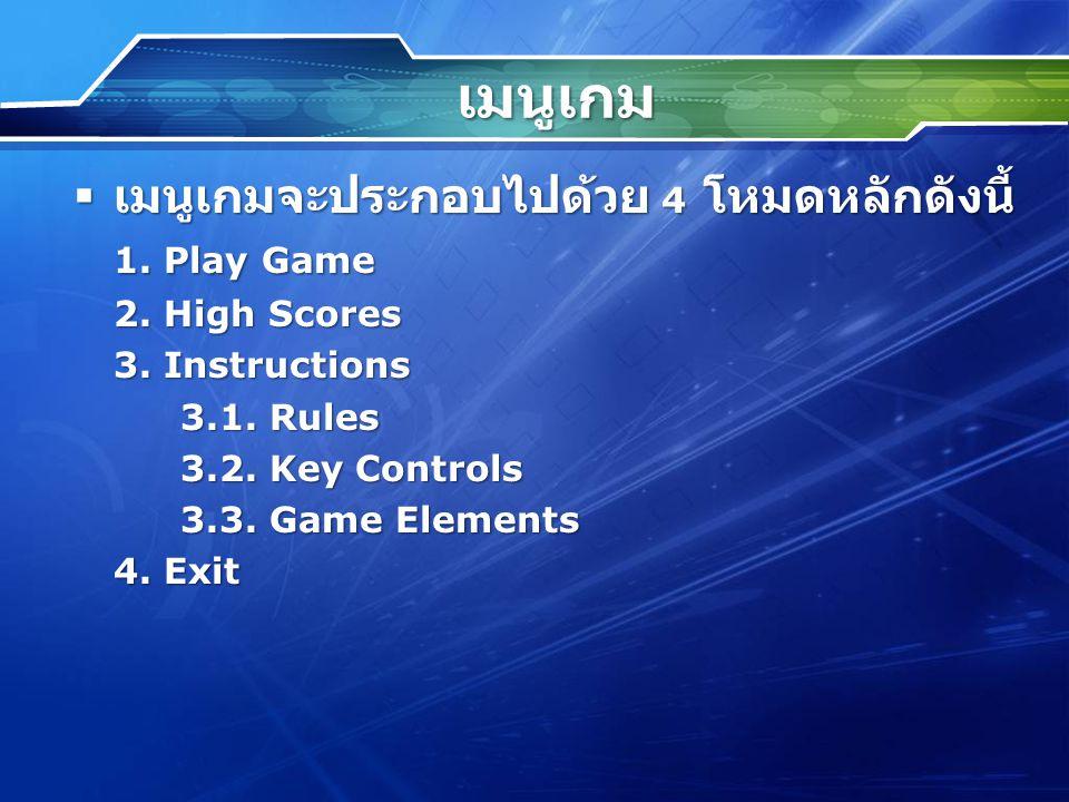 เมนูเกม  เมนูเกมจะประกอบไปด้วย 4 โหมดหลักดังนี้ 1. Play Game 2. High Scores 3. Instructions 3.1. Rules 3.2. Key Controls 3.3. Game Elements 4. Exit