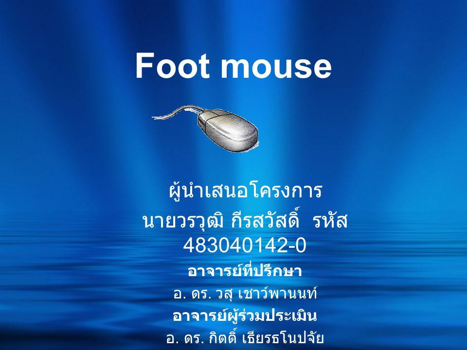 Foot mouse ผู้นำเสนอโครงการ นายวรวุฒิ กีรสวัสดิ์ รหัส 483040142-0 อาจารย์ที่ปรึกษา อ.