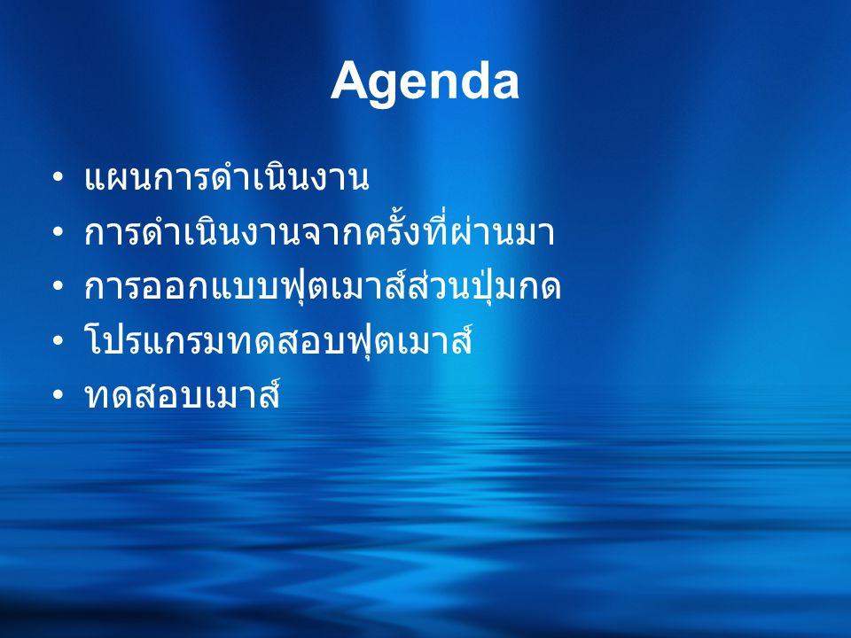 Agenda • แผนการดำเนินงาน • การดำเนินงานจากครั้งที่ผ่านมา • การออกแบบฟุตเมาส์ส่วนปุ่มกด • โปรแกรมทดสอบฟุตเมาส์ • ทดสอบเมาส์