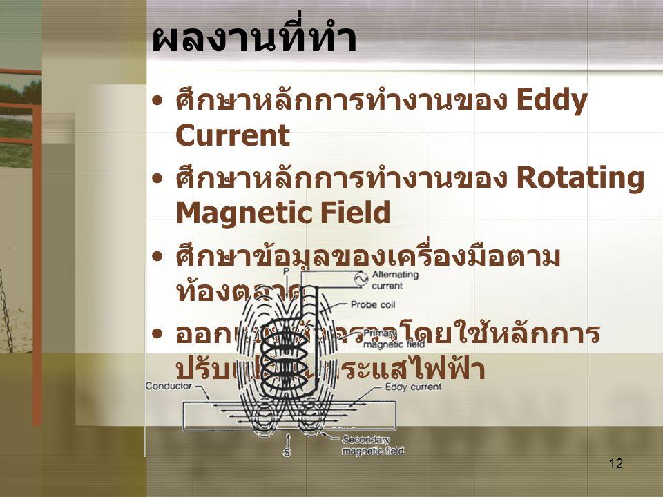 12 ผลงานที่ทำ • ศึกษาหลักการทำงานของ Eddy Current • ศึกษาหลักการทำงานของ Rotating Magnetic Field • ศึกษาข้อมูลของเครื่องมือตาม ท้องตลาด • ออกแบบหัวตรว