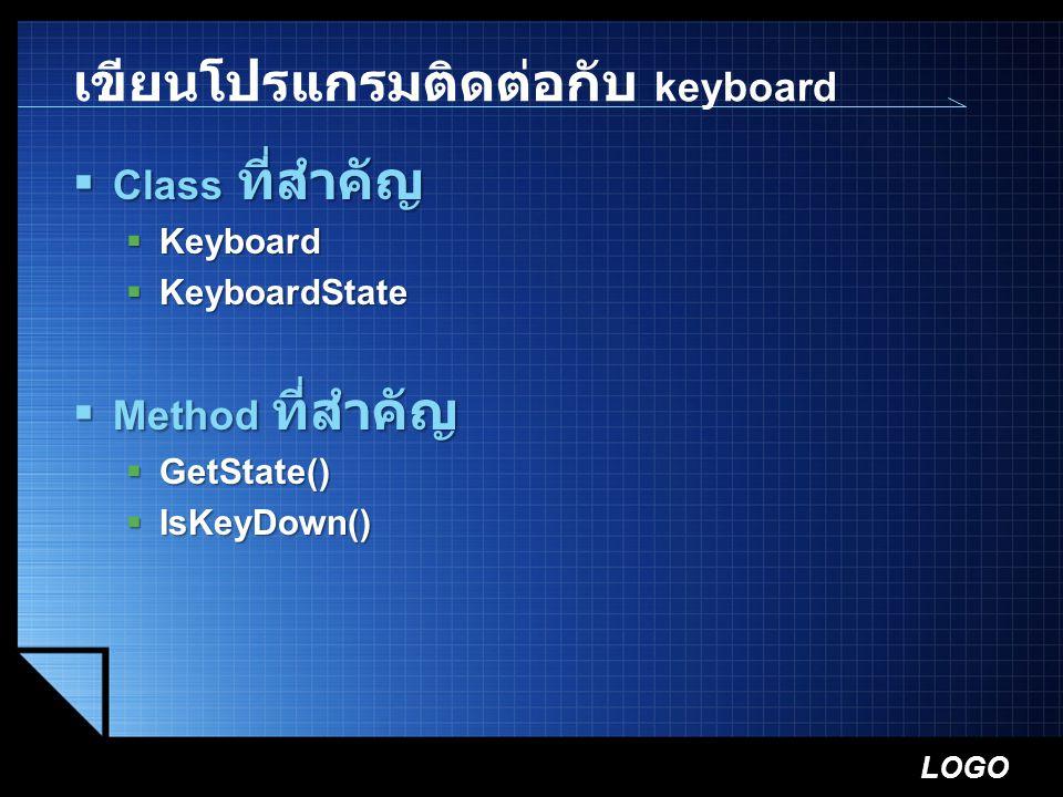 LOGO เขียนโปรแกรมติดต่อกับ keyboard  Class ที่สำคัญ  Keyboard  KeyboardState  Method ที่สำคัญ  GetState()  IsKeyDown()