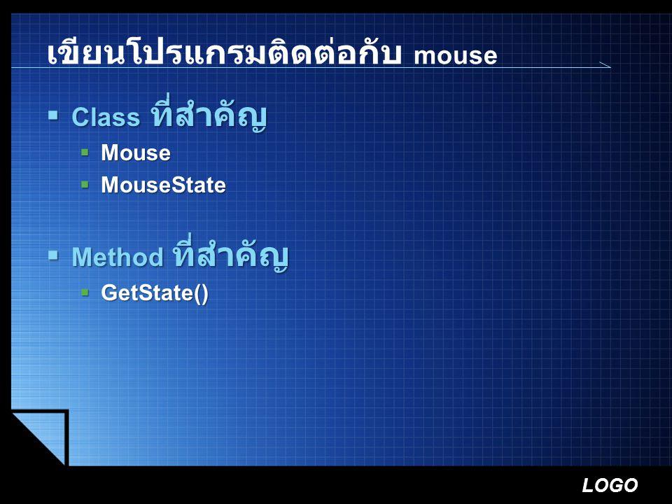 LOGO เขียนโปรแกรมติดต่อกับ mouse  Class ที่สำคัญ  Mouse  MouseState  Method ที่สำคัญ  GetState()