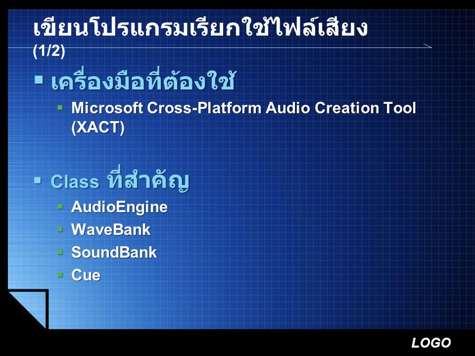 LOGO เขียนโปรแกรมเรียกใช้ไฟล์เสียง (1/2)  เครื่องมือที่ต้องใช้  Microsoft Cross-Platform Audio Creation Tool (XACT)  Class ที่สำคัญ  AudioEngine 