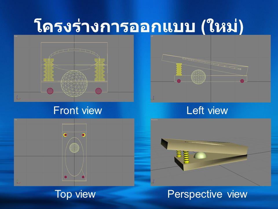 โครงร่างการออกแบบ ( ใหม่ ) Front viewLeft view Top viewPerspective view