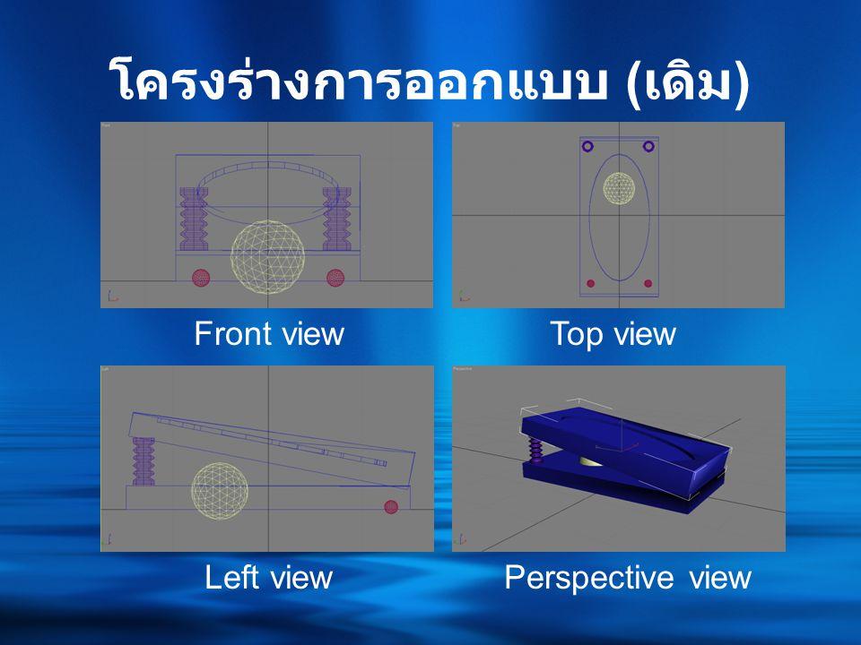 โครงร่างการออกแบบ ( เดิม ) Front viewTop view Left viewPerspective view