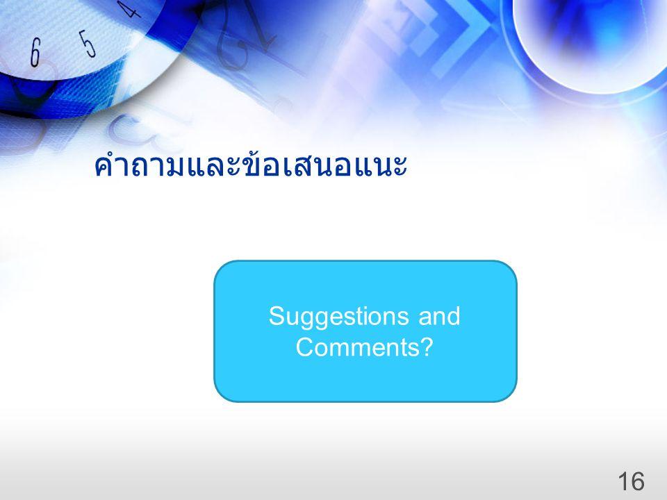 คำถามและข้อเสนอแนะ Suggestions and Comments? 16
