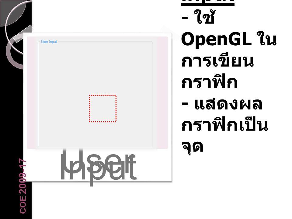 User Input User Input - ใช้ OpenGL ใน การเขียน กราฟิก - แสดงผล กราฟิกเป็น จุด COE 2009-17
