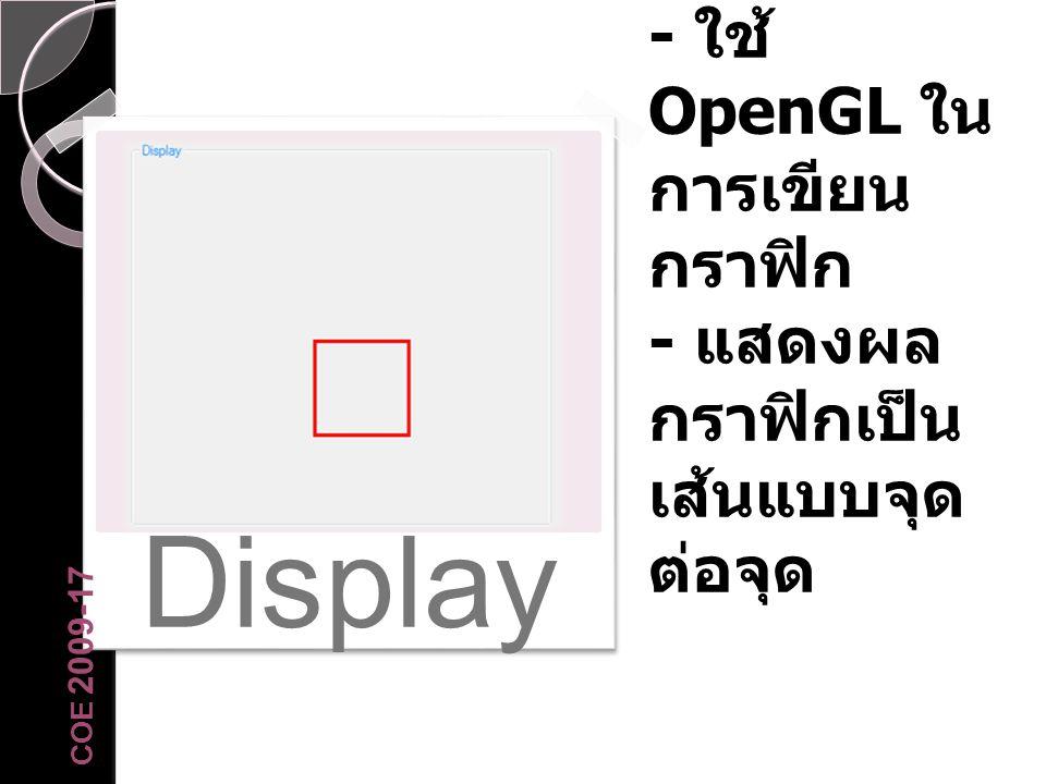 Display Display - ใช้ OpenGL ใน การเขียน กราฟิก - แสดงผล กราฟิกเป็น เส้นแบบจุด ต่อจุด COE 2009-17