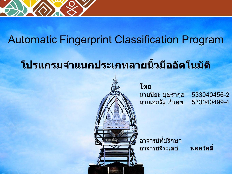 Automatic Fingerprint Classification Program โปรแกรมจำแนกประเภทลายนิ้วมืออัตโนมัติ โดย นายปิยะ บุษรากุล 533040456-2 นายเอกรัฐ กันสุข 533040499-4 อาจาร