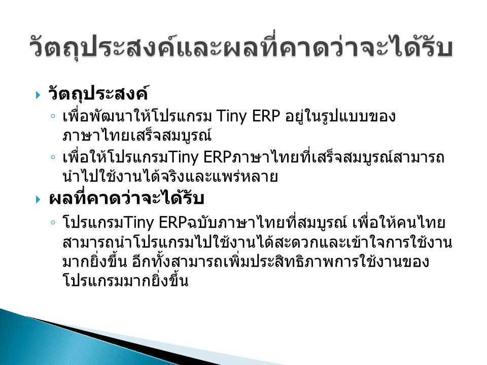  วัตถุประสงค์ ◦ เพื่อพัฒนาให้โปรแกรม Tiny ERP อยู่ในรูปแบบของ ภาษาไทยเสร็จสมบูรณ์ ◦ เพื่อให้โปรแกรม Tiny ERP ภาษาไทยที่เสร็จสมบูรณ์สามารถ นำไปใช้งานไ