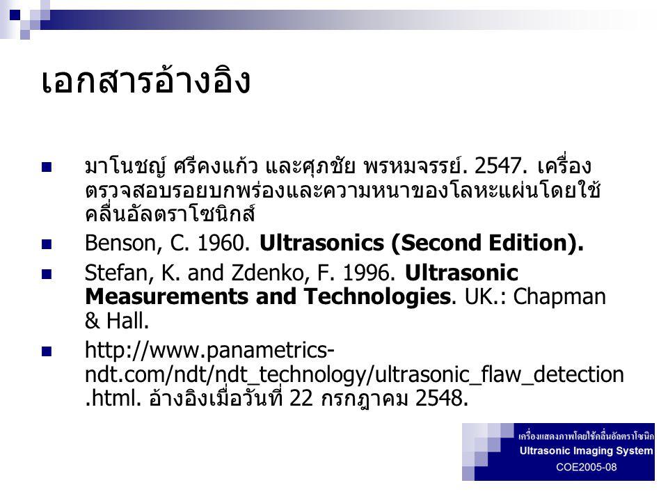 เอกสารอ้างอิง  มาโนชญ์ ศรีคงแก้ว และศุภชัย พรหมจรรย์. 2547. เครื่อง ตรวจสอบรอยบกพร่องและความหนาของโลหะแผ่นโดยใช้ คลื่นอัลตราโซนิกส์  Benson, C. 1960