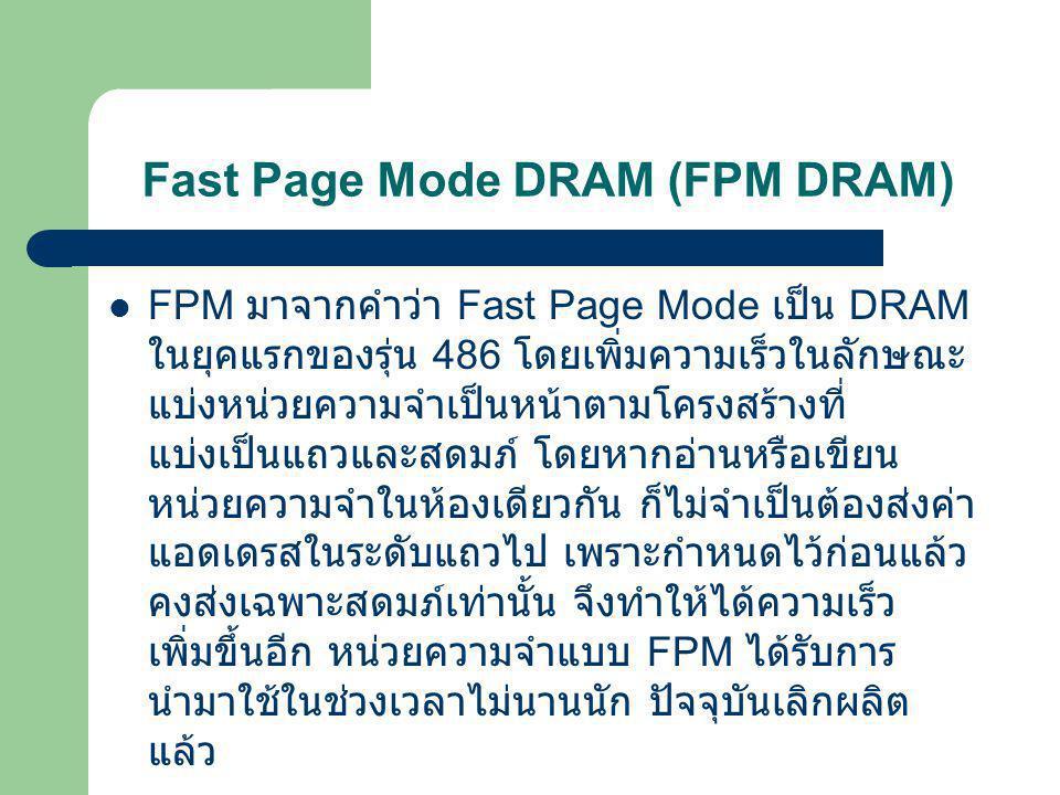Fast Page Mode DRAM (FPM DRAM)  ปกติแล้วข้อมูลใน DRAM จึงถูกเก็บเป็นชุด ๆ แต่ ละชุดเรียกว่า Page ถ้าเป็น Fast Page DRAM จะเข้าถึงข้อมูลได้เร็วกว่าปกติสองเท่าถ้าข้อมูลที่ เข้าถึงครั้งที่แล้ว เป็นข้อมูลที่อยู่ใน Page เดียวกัน Fast Page DRAM เป็นเมโมรี่ SIMM 32 บิตมี 72 ขา (Pentium มีดาต้าบัสกว้าง 64 บิตดังนั้นจึงต้อง ใส่ SIMM ทีละสองแถวเสมอ )