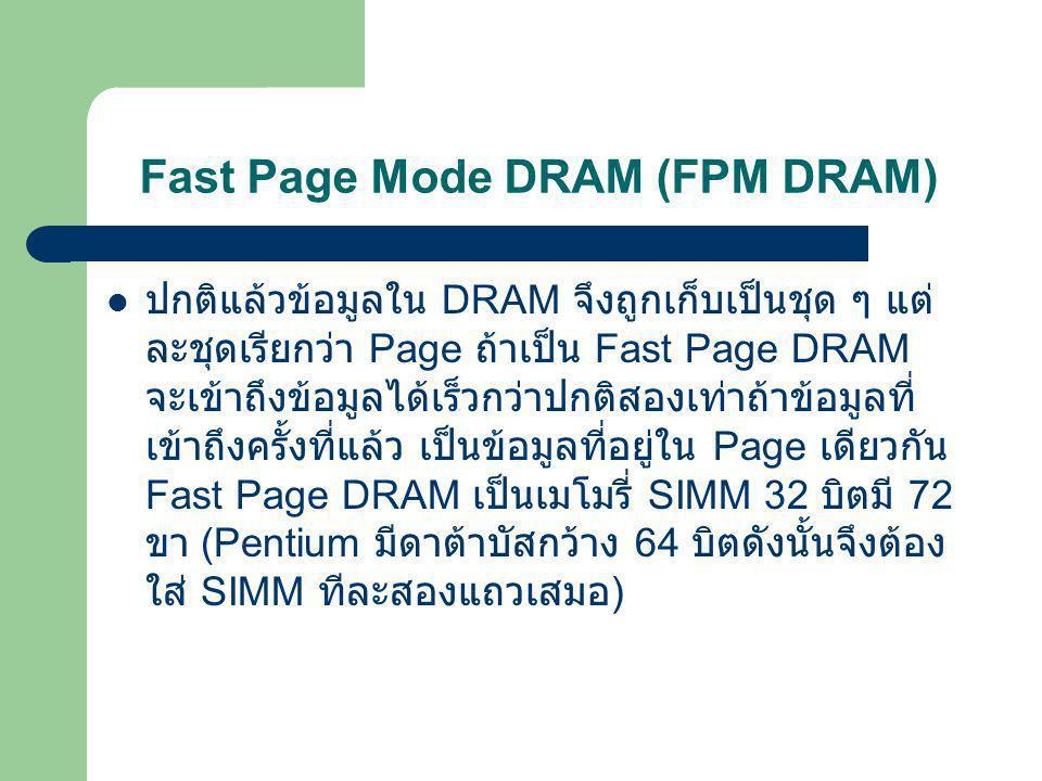 Fast Page Mode DRAM (FPM DRAM)  FPM นั้น ก็เหมือนกับ DRAM เพียงแต่ว่า มันลดช่วงการ หน่วงเวลาขณะเข้าถึงข้อมูลลง ทำให้ มันมีความเร็วในการ เข้าถึงข้อมูล สูงกว่า DRAM ปกติ ซึ่งโดยที่สัญญาณ นาฬิกาในการเข้าถึงข้อมูล จะเป็น 6-3-3-3 (Latency เริ่มต้นที่ 3 clock พร้อมด้วย 3 clock สำหรับการเข้าถึง page) และสำหรับ ระบบแบบ 32 bit จะมีอัตราการส่งถ่าย ข้อมูลสูงสุด 100 MB ต่อวินาที ส่วนระบบแบ 64 bit จะมี อัตรา การส่งถ่ายข้อมูลที่ 200 MB ต่อววินาที เช่นกัน ปัจจุบันนี้ RAM ชนิดนี้แทบจะหมดไปจากตลาดแล้วแต่ ยังคงมีให้เห็นบ้าง และมักมีราคา ที่ค่อนข้างแพงเมื่อเที่ยบ กับ RAM รุ่นใหม่ ๆ เนื่องจากที่ว่าปริมาณใน ท้องตลาดมี น้อยมาก ทั้ง ๆ ที่ยังมีคนต้องการใช้แรมชนิดนี้อยู่