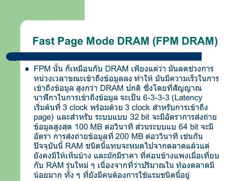 Fast Page Mode DRAM (FPM DRAM)  FPM นั้น ก็เหมือนกับ DRAM เพียงแต่ว่า มันลดช่วงการ หน่วงเวลาขณะเข้าถึงข้อมูลลง ทำให้ มันมีความเร็วในการ เข้าถึงข้อมูล