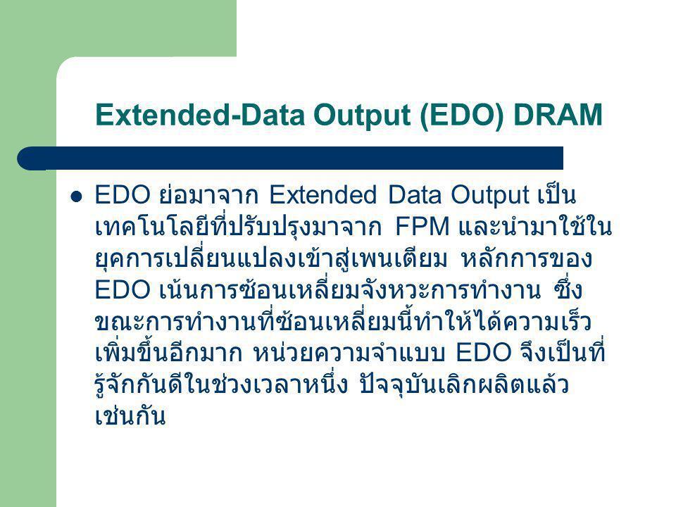 Extended-Data Output (EDO) DRAM  EDO Ram นำข้อมูลขึ้นมาเก็บไว้ใน Buffer ด้วย เพื่อว่า ถ้าการขอข้อมูลครั้งต่อไป เป็นข้อมูลในไบต์ ถัดไป จะให้เราได้ทันที EDO RAM จึงเร็วกว่า Fast Page DRAM ประมาณ 10 % ทั้งที่มี Access Time เท่ากัน เพราะโอกาสที่เราจะเอา ข้อมูลติด ๆกัน มีค่อนข้างสูง EDO มีทั้งแบบ SIMM 32 บิตมี 72 ขา และ DIMM 64 บิตมี 144 ขา คำว่า EDO ย่อมาจาก Extended Data Out