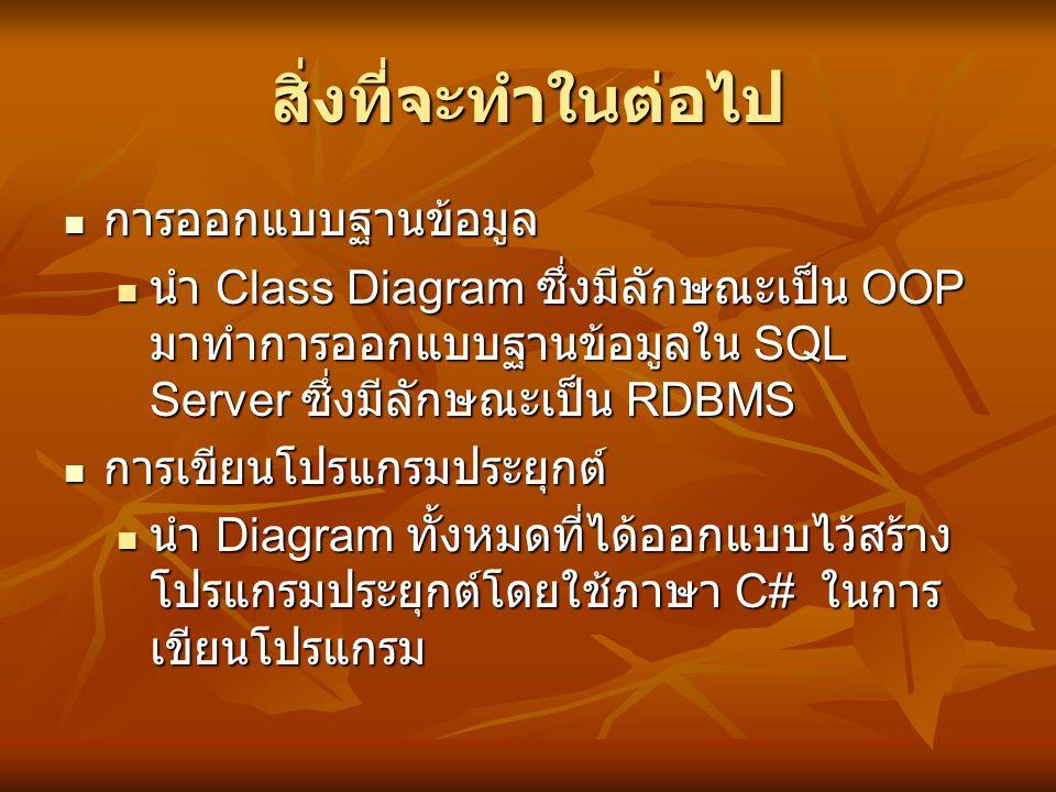 สิ่งที่จะทำในต่อไป  การออกแบบฐานข้อมูล  นำ Class Diagram ซึ่งมีลักษณะเป็น OOP มาทำการออกแบบฐานข้อมูลใน SQL Server ซึ่งมีลักษณะเป็น RDBMS  การเขียนโ