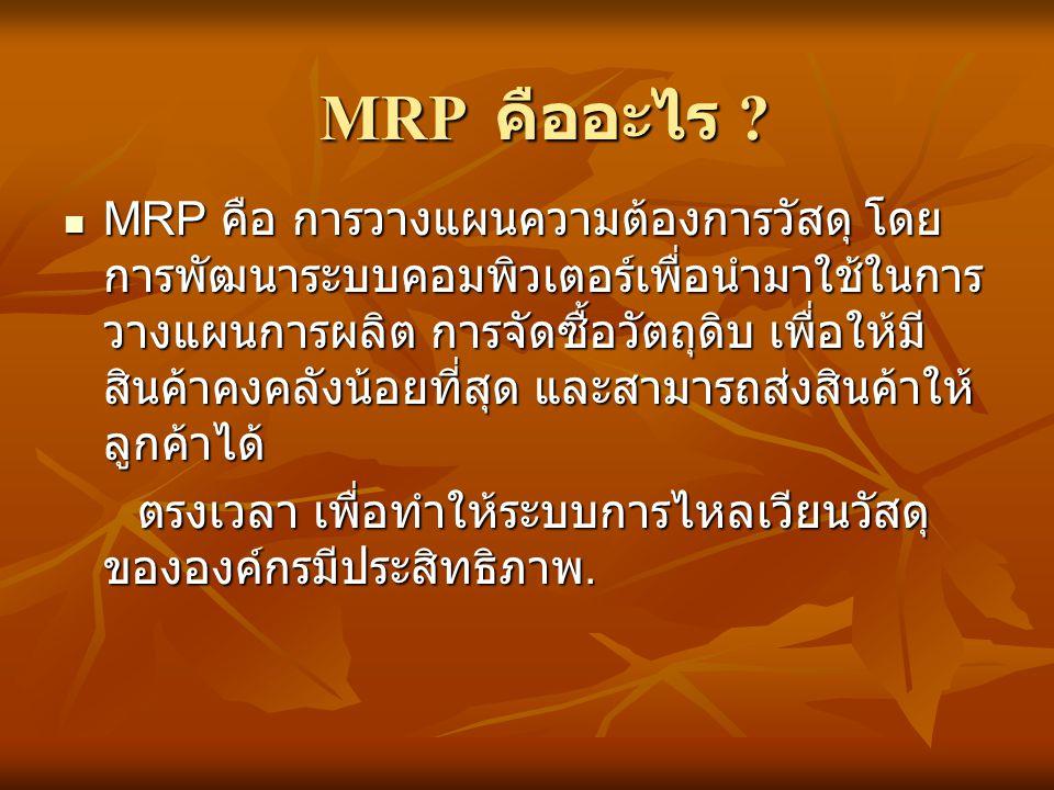  MRP คือ การวางแผนความต้องการวัสดุ โดย การพัฒนาระบบคอมพิวเตอร์เพื่อนำมาใช้ในการ วางแผนการผลิต การจัดซื้อวัตถุดิบ เพื่อให้มี สินค้าคงคลังน้อยที่สุด แล