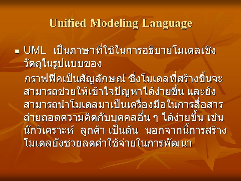 Unified Modeling Language  UML เป็นภาษาที่ใช้ในการอธิบายโมเดลเชิง วัตถุในรูปแบบของ กราฟฟิคเป็นสัญลักษณ์ ซึ่งโมเดลที่สร้างขึ้นจะ สามารถช่วยให้เข้าใจปั