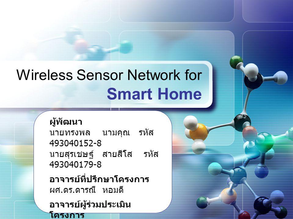 LOGO Wireless Sensor Network for Smart Home ผู้พัฒนา นายทรงพล นามคุณ รหัส 493040152-8 นายสุรเชษฐ์ สายสีโส รหัส 493040179-8 อาจารย์ที่ปรึกษาโครงการ ผศ.