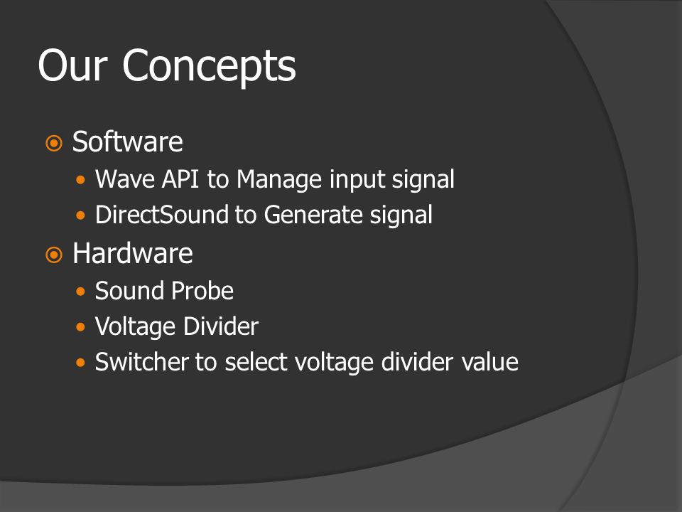 Our Concepts  Software  Wave API to Manage input signal  DirectSound to Generate signal  Hardware  Sound Probe  Voltage Divider  Switcher to select voltage divider value
