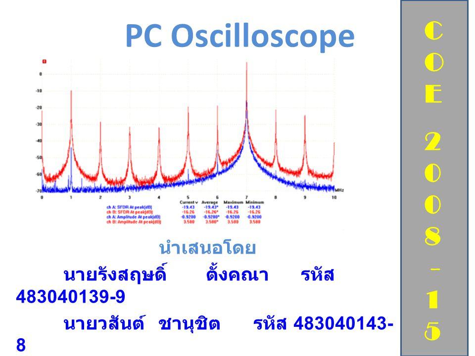 PC Oscilloscope นำเสนอโดย นายรังสฤษดิ์ ตั้งคณา รหัส 483040139-9 นายวสันต์ ชานุชิต รหัส 483040143- 8 อาจารย์ที่ปรึกษา ผศ. ดร. ดารณี หอมดี C O E 2 0 8 -