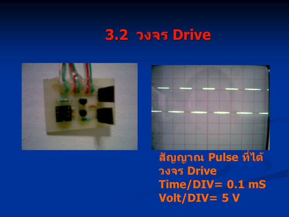 3.2 วงจร Drive 3.2 วงจร Drive สัญญาณ Pulse ที่ได้ วงจร Drive Time/DIV= 0.1 mS Volt/DIV= 5 V