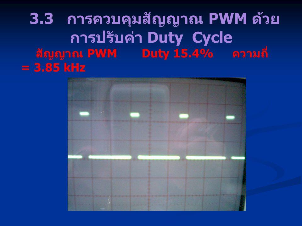 3.3 การควบคุมสัญญาณ PWM ด้วย การปรับค่า Duty Cycle สัญญาณ PWM Duty 15.4% ความถี่ = 3.85 kHz