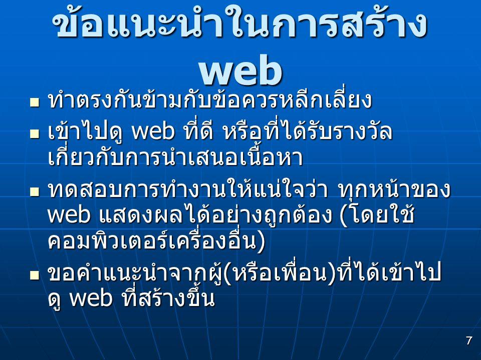 7 ข้อแนะนำในการสร้าง web  ทำตรงกันข้ามกับข้อควรหลีกเลี่ยง  เข้าไปดู web ที่ดี หรือที่ได้รับรางวัล เกี่ยวกับการนำเสนอเนื้อหา  ทดสอบการทำงานให้แน่ใจว่า ทุกหน้าของ web แสดงผลได้อย่างถูกต้อง ( โดยใช้ คอมพิวเตอร์เครื่องอื่น )  ขอคำแนะนำจากผู้ ( หรือเพื่อน ) ที่ได้เข้าไป ดู web ที่สร้างขึ้น