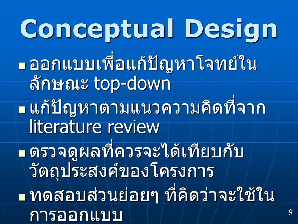 9 Conceptual Design  ออกแบบเพื่อแก้ปัญหาโจทย์ใน ลักษณะ top-down  แก้ปัญหาตามแนวความคิดที่จาก literature review  ตรวจดูผลที่ควรจะได้เทียบกับ วัตถุปร