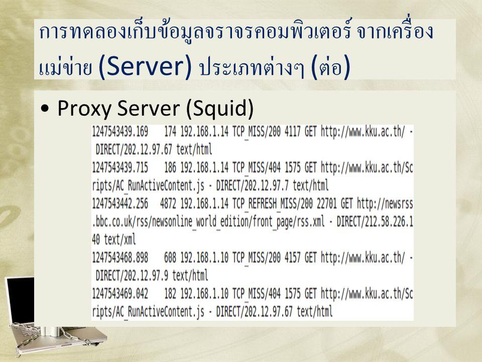 การทดลองเก็บข้อมูลจราจรคอมพิวเตอร์ จากเครื่อง แม่ข่าย (Server) ประเภทต่างๆ ( ต่อ ) •Proxy Server (Squid)