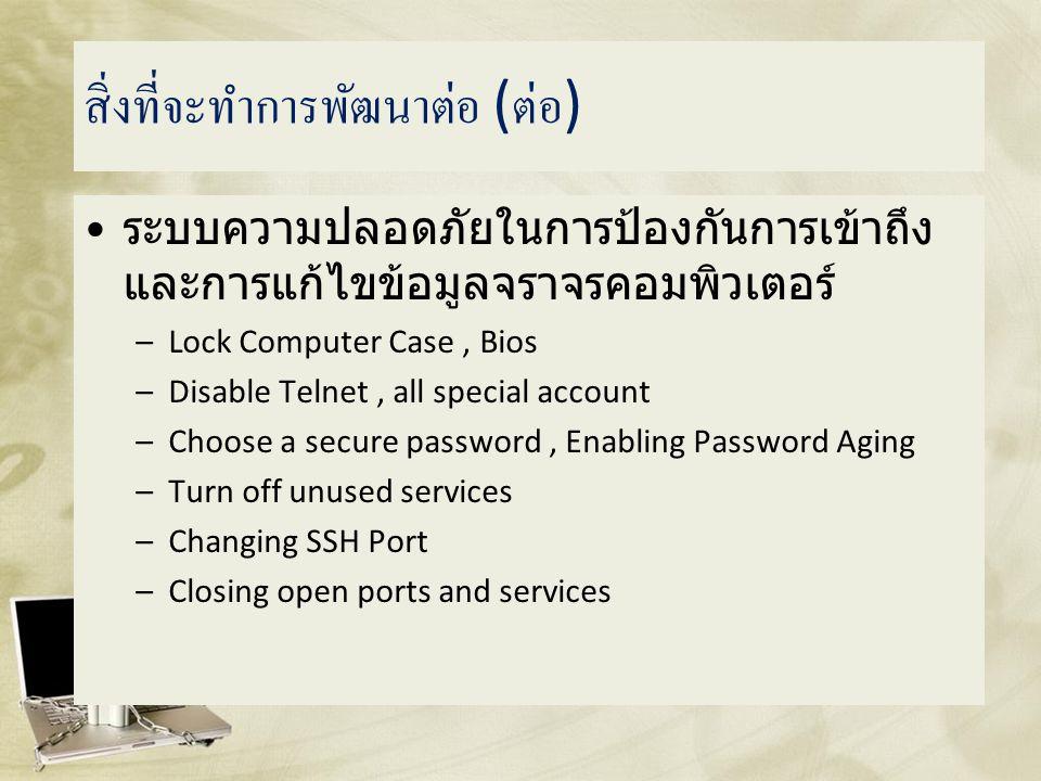 สิ่งที่จะทำการพัฒนาต่อ ( ต่อ ) • ระบบความปลอดภัยในการป้องกันการเข้าถึง และการแก้ไขข้อมูลจราจรคอมพิวเตอร์ –Lock Computer Case, Bios –Disable Telnet, all special account –Choose a secure password, Enabling Password Aging –Turn off unused services –Changing SSH Port –Closing open ports and services