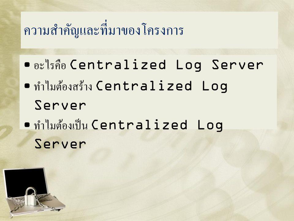 อะไรคือ Centralized Log Server • ทำหน้าที่จัดเก็บข้อมูลจราจรคอมพิวเตอร์ จากเครื่องแม่ข่าย และอุปกรณ์เครือข่ายต่างๆ • สามารถระบุตัวตนของผู้ที่เข้าถึงระบบเครือข่ายได้ • เก็บรักษาข้อมูลได้อย่างครบถ้วนถูกต้อง • ป้องกันการเข้าถึง และ การแก้ไขได้