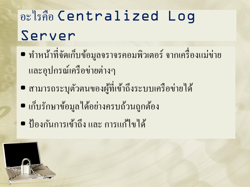 อะไรคือ Centralized Log Server • ทำหน้าที่จัดเก็บข้อมูลจราจรคอมพิวเตอร์ จากเครื่องแม่ข่าย และอุปกรณ์เครือข่ายต่างๆ • สามารถระบุตัวตนของผู้ที่เข้าถึงระ