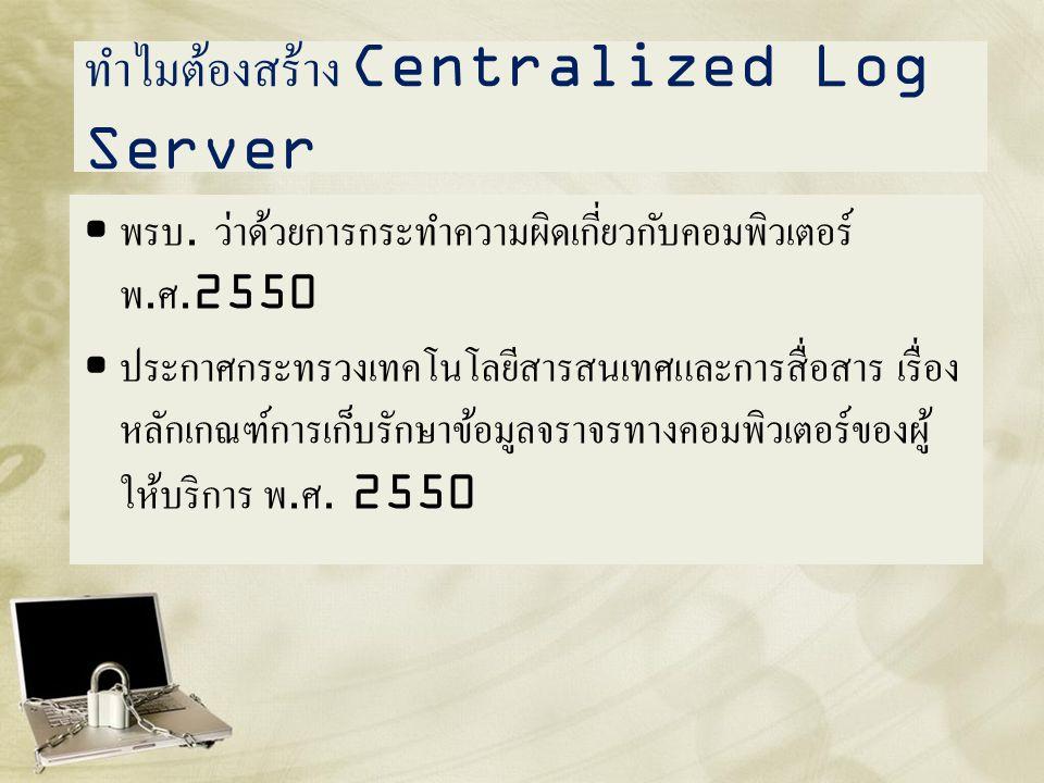 ทำไมต้องสร้าง Centralized Log Server • พรบ. ว่าด้วยการกระทำความผิดเกี่ยวกับคอมพิวเตอร์ พ. ศ.2550 • ประกาศกระทรวงเทคโนโลยีสารสนเทศและการสื่อสาร เรื่อง