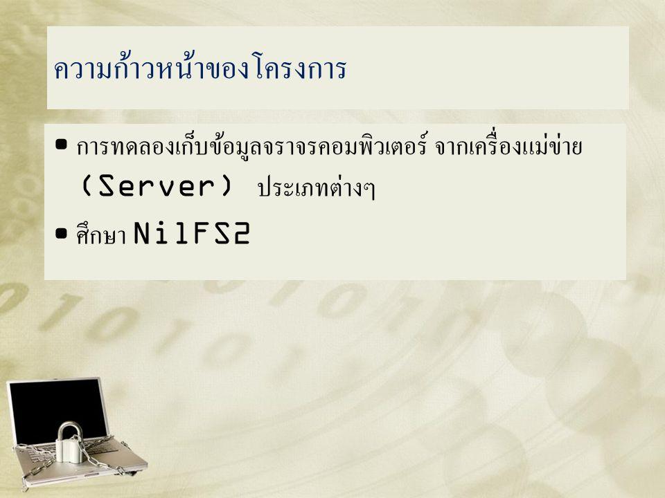 ความก้าวหน้าของโครงการ • การทดลองเก็บข้อมูลจราจรคอมพิวเตอร์ จากเครื่องแม่ข่าย (Server) ประเภทต่างๆ • ศึกษา NilFS2