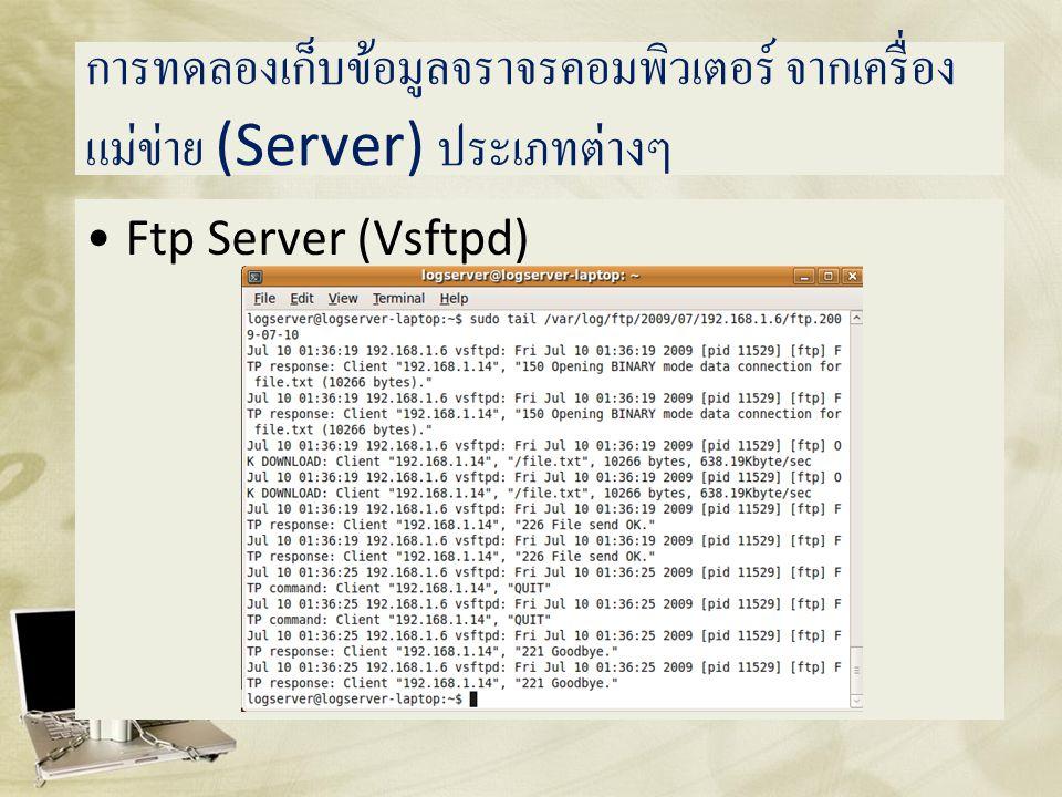 การทดลองเก็บข้อมูลจราจรคอมพิวเตอร์ จากเครื่อง แม่ข่าย (Server) ประเภทต่างๆ •Ftp Server (Vsftpd)