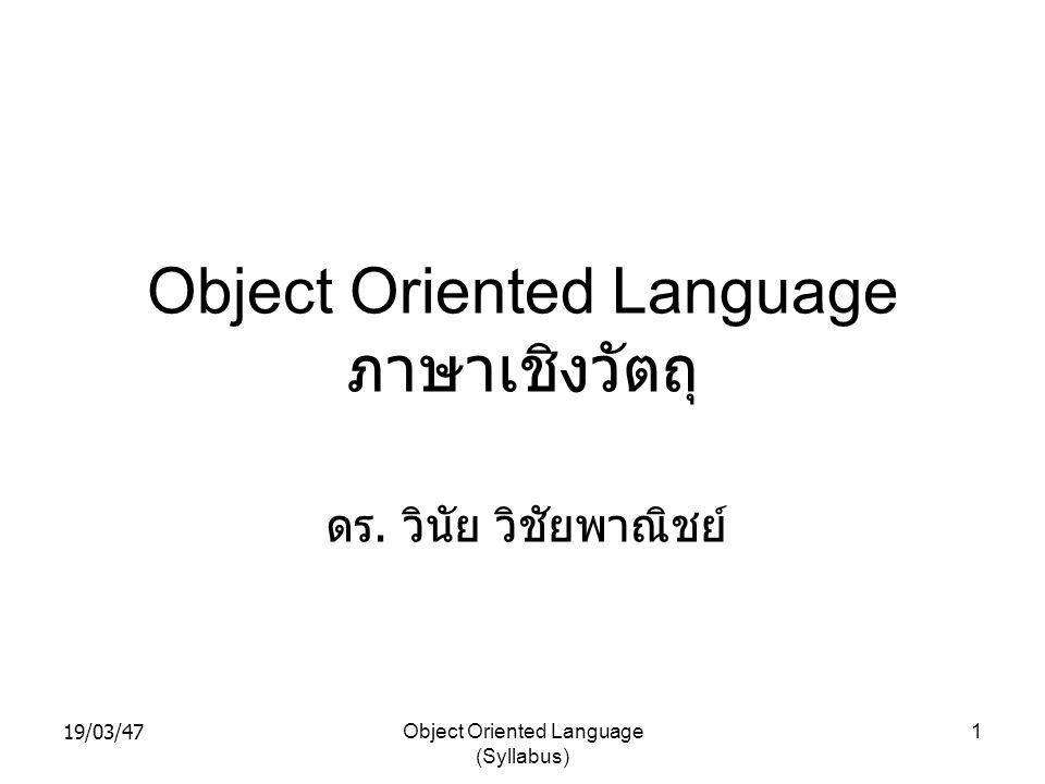 19/03/47Object Oriented Language (Syllabus) 1 Object Oriented Language ภาษาเชิงวัตถุ ดร. วินัย วิชัยพาณิชย์