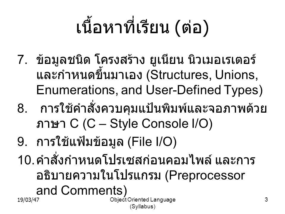 19/03/47Object Oriented Language (Syllabus) 3 เนื้อหาที่เรียน ( ต่อ ) 7. ข้อมูลชนิด โครงสร้าง ยูเนียน นิวเมอเรเตอร์ และกำหนดขึ้นมาเอง (Structures, Uni