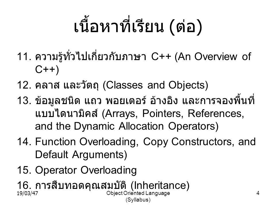 19/03/47Object Oriented Language (Syllabus) 4 เนื้อหาที่เรียน ( ต่อ ) 11. ความรู้ทั่วไปเกี่ยวกับภาษา C++ (An Overview of C++) 12. คลาส และวัตถุ (Class
