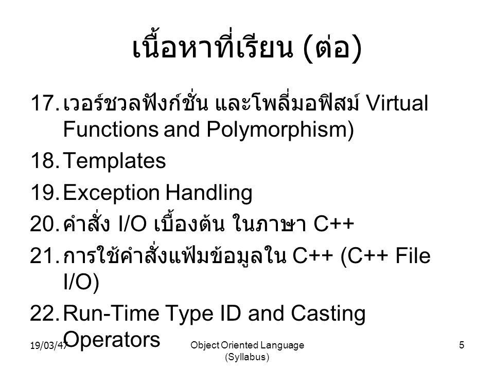 19/03/47Object Oriented Language (Syllabus) 5 เนื้อหาที่เรียน ( ต่อ ) 17. เวอร์ชวลฟังก์ชั่น และโพลี่มอฟิสม์ Virtual Functions and Polymorphism) 18.Tem