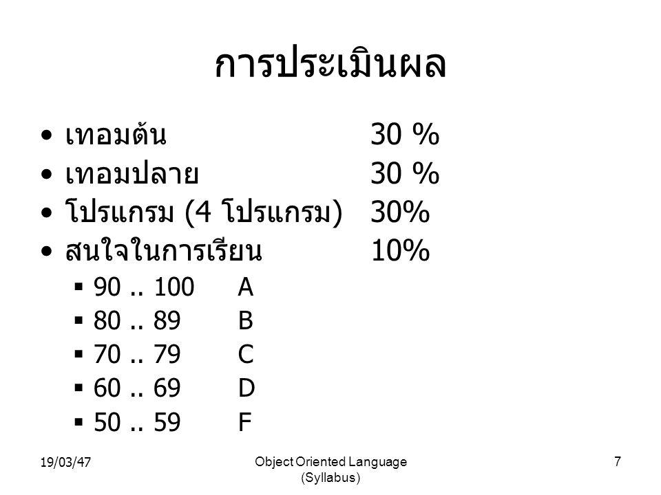 19/03/47Object Oriented Language (Syllabus) 7 การประเมินผล • เทอมต้น 30 % • เทอมปลาย 30 % • โปรแกรม (4 โปรแกรม ) 30% • สนใจในการเรียน 10%  90.. 100A