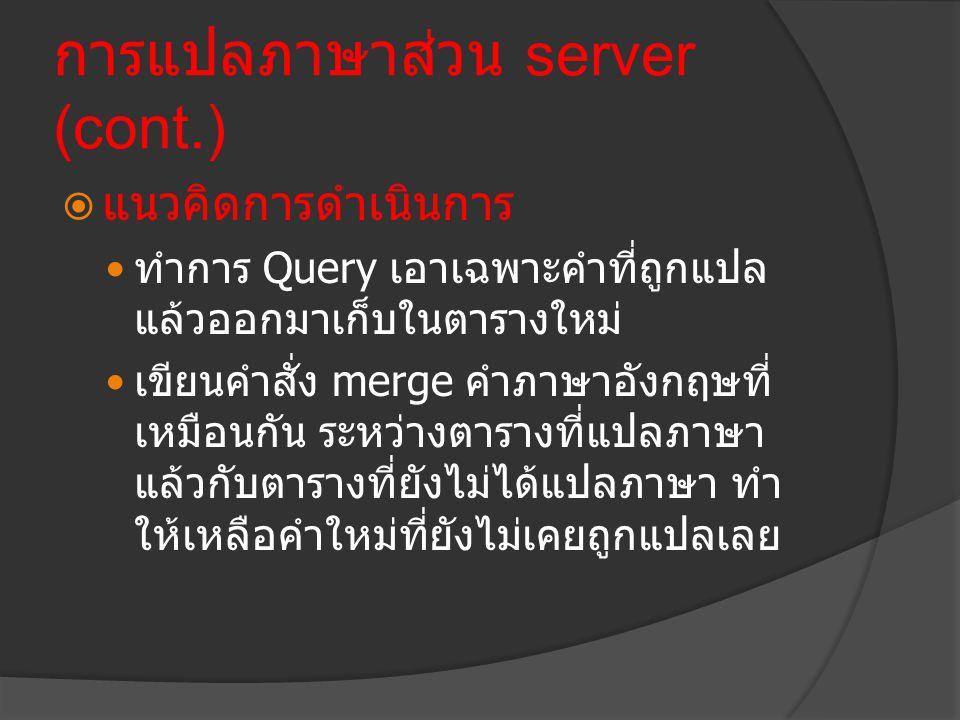 การแปลภาษาส่วน server (cont.)  แนวคิดการดำเนินการ  ทำการ Query เอาเฉพาะคำที่ถูกแปล แล้วออกมาเก็บในตารางใหม่  เขียนคำสั่ง merge คำภาษาอังกฤษที่ เหมื