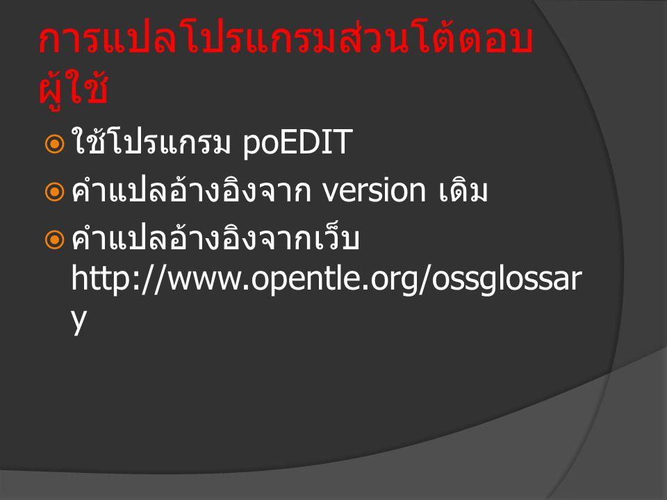 การแปลโปรแกรมส่วนโต้ตอบ ผู้ใช้  ใช้โปรแกรม poEDIT  คำแปลอ้างอิงจาก version เดิม  คำแปลอ้างอิงจากเว็บ http://www.opentle.org/ossglossar y