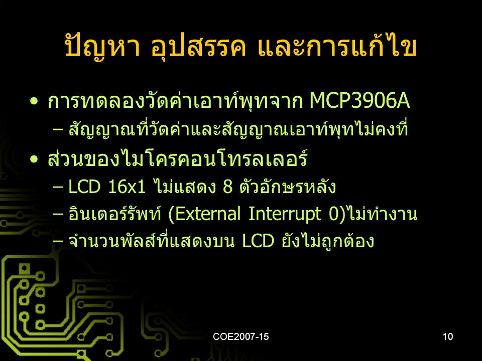 COE2007-1510 ปัญหา อุปสรรค และการแก้ไข • การทดลองวัดค่าเอาท์พุทจาก MCP3906A – สัญญาณที่วัดค่าและสัญญาณเอาท์พุทไม่คงที่ • ส่วนของไมโครคอนโทรลเลอร์ –LCD