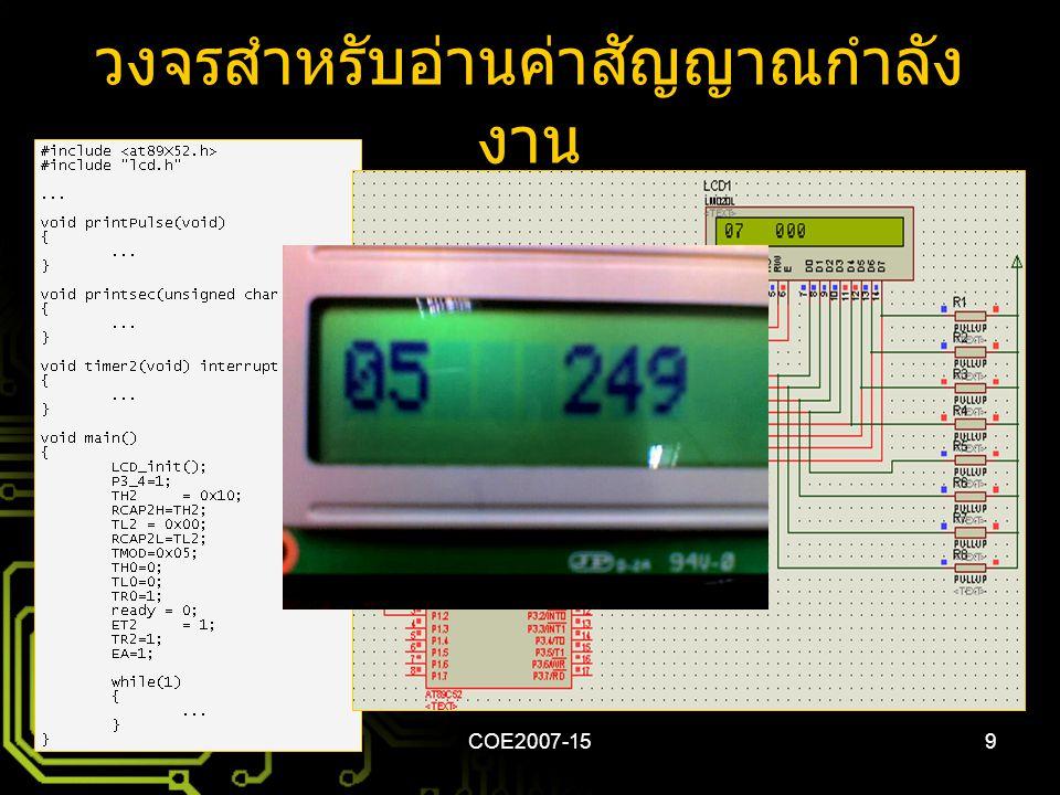 COE2007-1510 ปัญหา อุปสรรค และการแก้ไข • การทดลองวัดค่าเอาท์พุทจาก MCP3906A – สัญญาณที่วัดค่าและสัญญาณเอาท์พุทไม่คงที่ • ส่วนของไมโครคอนโทรลเลอร์ –LCD 16x1 ไม่แสดง 8 ตัวอักษรหลัง – อินเตอร์รัพท์ (External Interrupt 0) ไม่ทำงาน – จำนวนพัลส์ที่แสดงบน LCD ยังไม่ถูกต้อง