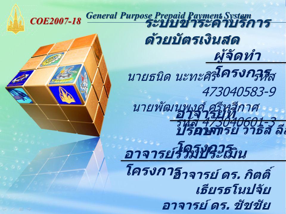 General Purpose Prepaid Payment System COE2007-18 ระบบชำระค่าบริการ ด้วยบัตรเงินสด ผู้จัดทำ โครงการ นายธนิด นะทะศิริ รหัส 473040583-9 นายพัฒนพงศ์ ศรีทวีกาศ รหัส 473040601-3 อาจารย์ที่ ปรึกษา โครงการ อาจารย์ร่วมประเมิน โครงการ อาจารย์ ดร.