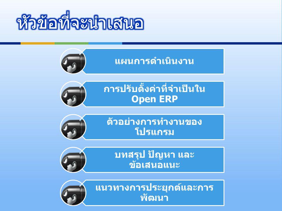 แผนการดำเนินงาน การปรับตั้งค่าที่จำเป็นใน Open ERP ตัวอย่างการทำงานของ โปรแกรม บทสรุป ปัญหา และ ข้อเสนอแนะ แนวทางการประยุกต์และการ พัฒนา