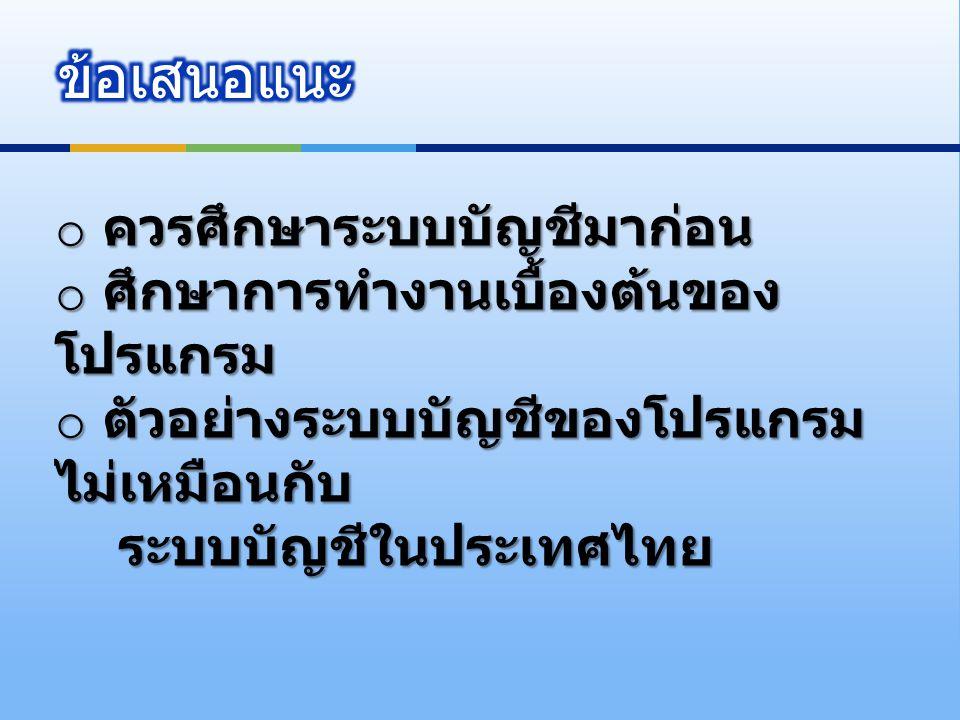 o ควรศึกษาระบบบัญชีมาก่อน o ศึกษาการทำงานเบื้องต้นของ โปรแกรม o ตัวอย่างระบบบัญชีของโปรแกรม ไม่เหมือนกับ ระบบบัญชีในประเทศไทย ระบบบัญชีในประเทศไทย