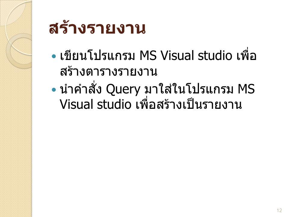 สร้างรายงาน  เขียนโปรแกรม MS Visual studio เพื่อ สร้างตารางรายงาน  นำคำสั่ง Query มาใส่ในโปรแกรม MS Visual studio เพื่อสร้างเป็นรายงาน 12